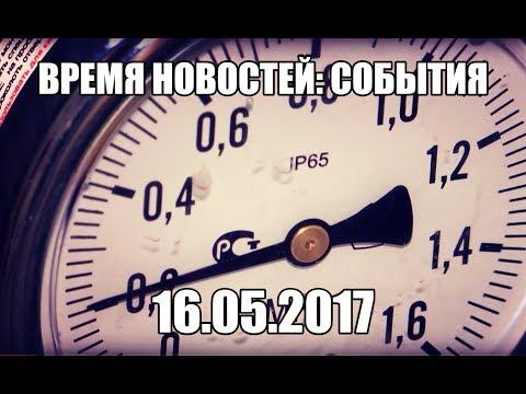16.05.17 Время новостей. События (видео)