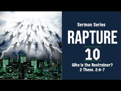 Rapture Sermon Series 10. Who is the Restrainer? 2 Thess. 2:6-7