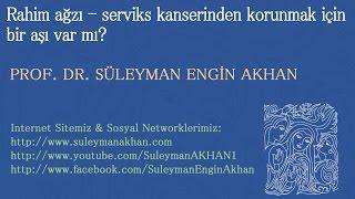 Rahim ağzı - serviks kanserinden korunmak için bir aşı var mı? - Prof. Dr. Süleyman Engin Akhan