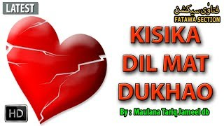 """► Subscribe Now: http://bit.ly/fsycsubscribe""""Kisika Dil Mat Dukhao""""➨Speaker Name:- Hazrat Maulana Tariq Jameel Shab DB➨Watch more Hazrat Maulana Tariq Jameel Shab DB Short Clip Bayan: http://bit.ly/fsmtj♥ Share, Support, Subscribe!!!  Donate: http://bit.ly/fsofficialdonate  Subscribe Now: http://bit.ly/fsycsubscribe  Whatsapp Group: http://bit.ly/fswhatsapp  Telegram Channel: http://telegram.me/fatawasection  Android App: http://bit.ly/fsandroidapp  Facebook: http://bit.ly/fsfacebookac   Twitter: http://bit.ly/fstwitterp   Instagram: http://bit.ly/fsinstag   GooglePlus: http://bit.ly/fsgoogleplus  Email Subscribe: http://bit.ly/fsemailupdates  Website: http://bit.ly/fsowebsite Any question email us: team@fatawasection.com Short Biography:Maulana Tariq Jameel is a renowned Islamic Scholar, born in 1953 at Tulamba (a small town near Multan, Pakistan).His father belonged to the Muslim Rajputs community, was an agriculturist and was a respected person in his field and the local area.After completing his Higher Secondary School education in pre-medical (equivalent to A 'levels') from GCU Lahore, he took admission in King Edward Medical College. He intended to do his M.B.B.S., but his leanings towards spirituality soon urged him to switch to Islamic education. He then went on to receive Islamic education from Jamia Arabia, Raiwind (near Lahore), Pakistan where he studied Quran, Hadith, Sharia, Tasawuf, logic and Fiqh. He regularly delivers lectures and speeches encouraging people to follow Islamic values and principles and put them into practice in their everyday life. He emphasizes non-political, non-violent, non-sectarian Islam."""