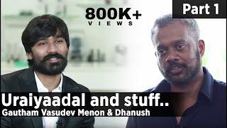 Uraiyaadal and stuff.. | Gautham Vasudev Menon & Dhanush | Part – 01