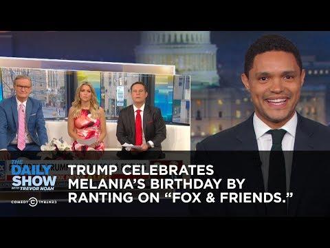 Trump Celebrates Melanias Birthday by Ranting to Fox  Friends  The Daily Show