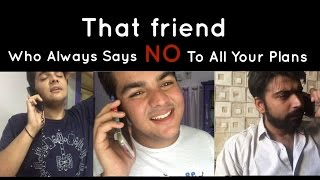 Video That friend Who always says NO to all our plans MP3, 3GP, MP4, WEBM, AVI, FLV April 2018