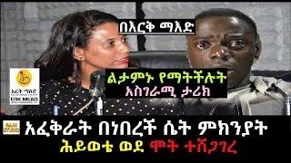 Ethiopia: በእርቅ ማእድ አፈቅራት በነበረች ሴት ምክንያት ሕይወቴ ወደ ሞት ተሸጋገረ ልታምኑ የማትችሉት አስገራሚ ታሪክ