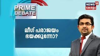 Prime Debate : ലീഗിന്റെ വിശദീകരണം വിശ്വസനീയമോ?   |  15th March 2019