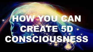 How You Can Create 5D Consciousness