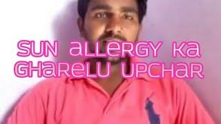 Sun allergy ka gharelu upchar!   सूरज के किरनो से होने वाले एलर्जी और चून चुनाहट का घरेलू उपचार  !