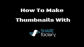 How To Make Thumbnails For YouTube Videos Using The Playstation ShareFactory