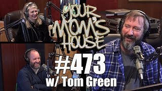 Your Mom's House Podcast - Ep. 473 w/ Tom Green