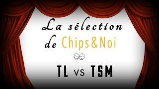La sélection de Chips&Noi - TL vs TSM