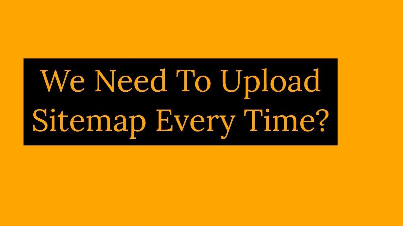 Do I Need To Upload Sitemap Everytime I Publish New Article?