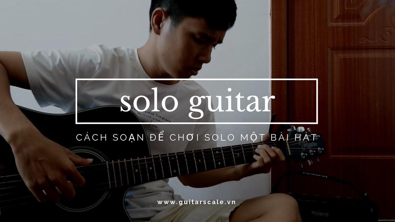 Cách chơi solo (độc tấu) một bài hát trên Guitar & vận dụng vào Đệm hát cho phần chuyển đoạn