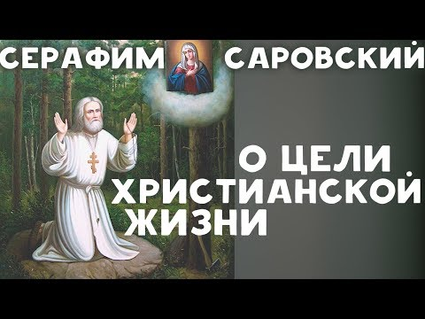 Какая цель христианской Жизни? Серафим Саровский