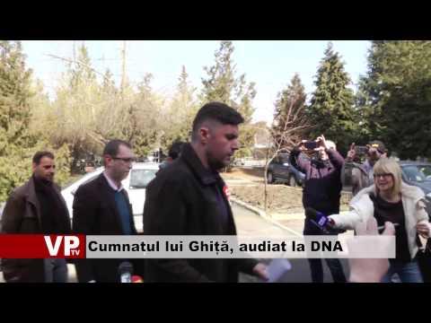 Cumnatul lui Ghiță, audiat la DNA Ploiești