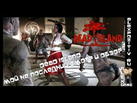 Dead Island. Мой НЕ последний смотр и обзор. Alex