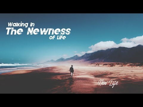 New Life - Walking In The Newness Of Life