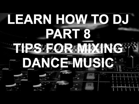 Learn How To DJ - Part 8: Tips For Mixing Dance Music