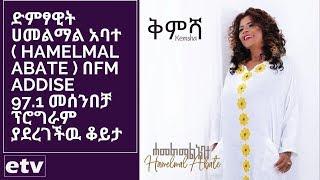 ድምፃዊት ሀመልማል አባተ  በFM Addise 97.1 መሰንበቻ ፕሮግራም ያደረገችዉ ቆይታ