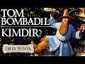 TOM BOMBADİL KİMDİR? | Orta Dünya | Yüzüklerin Efendisi