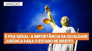 Hangout do Imil – A importância da igualdade jurídica para o Estado de Direito
