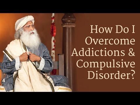 How to Overcome Addictions and Compulsive Disorder? | Sadhguru