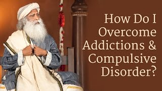 How to Overcome Addictions and Compulsive Disorder? | Sadhguru