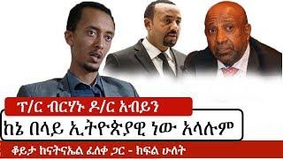 Ethiopia: ፕ/ር ብርሃኑ ዶ/ር አብይን ከኔ በላይ ኢትዮጵያዊ ነው አላሉም Natnael Feleke Part Two