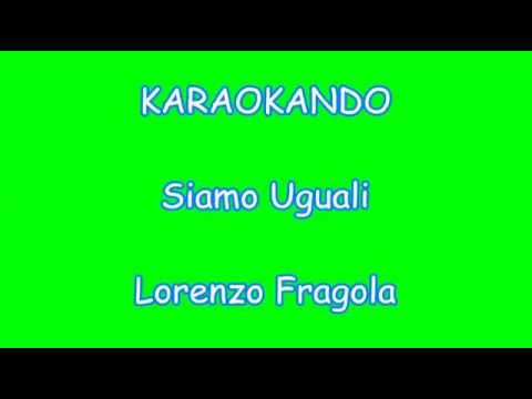 , title : 'Karaoke Italiano - Siamo Uguali - Lorenzo Fragola ( Testo )'