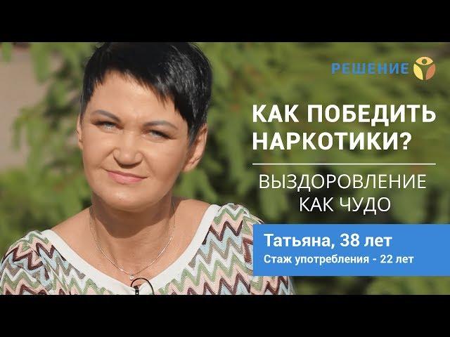 Выздоровление возможно! | ЛЕЧЕНИЕ НАРКОМАНИИ | Татьяна, 38 лет | Центр РЕШЕНИЕ