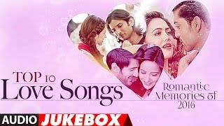 Top 10   Love Songs | Romantic Memories Of 2016  | Hindi Love Songs | Audio Jukebox | T Series