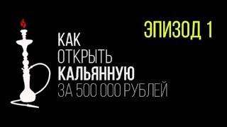 Как открыть кальянную за 500000 рублей СЕРИЯ 1