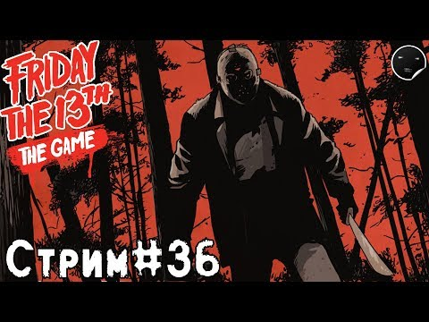 Friday the 13th: The Game Stream #36 | Пятница 13 игра - Стрим #36