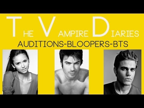 The Vampire Diaries : Auditions,Behind the Scenes and Bloopers! All-in-ONE!