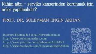 Rahim ağzı - serviks kanserinden korunmak için neler yapılmalıdır? - Prof. Dr. Süleyman Engin Akhan