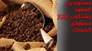 مستوردين القهوة يشتكون من ابتزاز مسؤولين في الجمارك