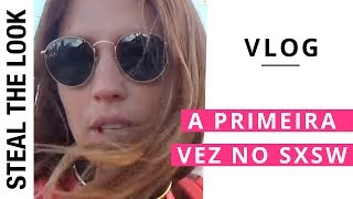VLOG: a primeira vez no SXSW | Steal The Look