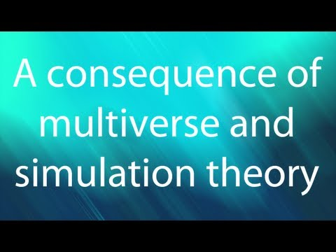 A CONSEQUENCE OF MULTIVERSE AND SIMULATION THEORY