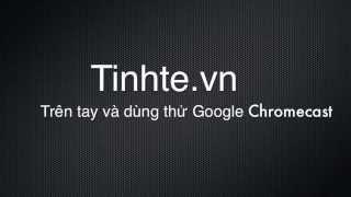 Tinhte.vn - Trên tay và dùng thử Google ChromeCast