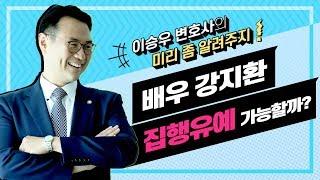 이승우변호사의 미리좀알려주지 (배우 강지환 집행유예 가능할까?)