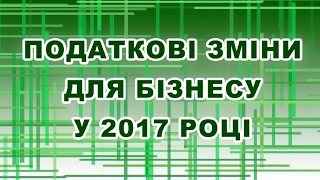 Податкові зміни для бізнесу у 2017 році. Право на захисті бізнесу. Українське право.
