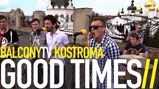 GOOD TIMES - ЧЕТОКАКТОПЛОХО (BalconyTV)