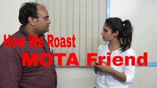 """How Everyone roasting MOTA friend in every group. In Office life , School life and child hood phase and Teenager Phase. and How we roast him when he ask for gym krunga , shopping jaunga , khana khana hai and many more. and annoying things for mota/ fat guy  when he said motapa kam kaise kre an advise to mota friend or fatty friend. watch this funny video and enjoy.STARRING VATAN SACHANPOONAM YADAV MAHESH BAIRWA MUKESH BAIRWADECLAIMERThis Video is only for an entertainment Purpose. We don't want to hurt anyone or any community So please don't take it personally-~-~~-~~~-~~-~-Please watch: """"IMPRESSING {HOT GIRL} GONE WRONG with """" https://www.youtube.com/watch?v=HQbW8327lfE-~-~~-~~~-~~-~-"""