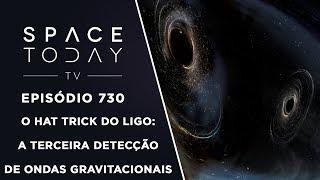O Hat Trick do LIGO: A Terceira Detecção de Ondas Gravitacionais - Space Today TV Ep.730 by Space Today