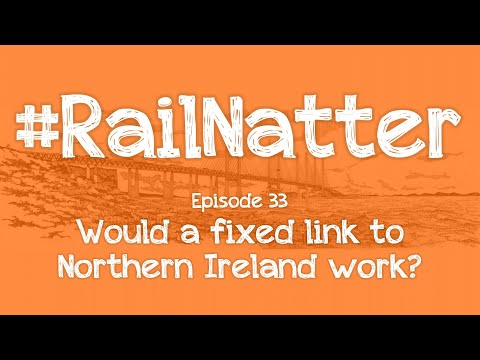 #RailNatter | Episode 33: Would a fixed link to Northern Ireland work?