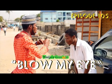 Blow my Eye (Naija's Craziest Comedy Ep 105)