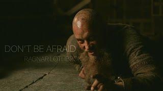 (Vikings) Ragnar Lothbrok || Don't Be Afraid