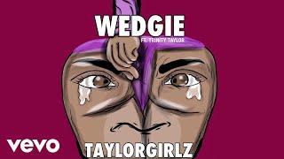 "Taylor Girlz's hit single ""Wedgie"" ft. Trinity Taylor! Get it on:Apple Music: http://smarturl.it/iWedgie?IQid=ytSpotify: http://smarturl.it/sWedgie?IQid=ytGoogle Play: http://smarturl.it/gWedgie?IQid=ytAmazon: http://smarturl.it/azWedgie?IQid=yt Follow Taylor Girlz:https://TaylorGirlz.nethttps://instagram.com/TaylorGirlzhttps://www.facebook.com/TaylorGirlzTaylorGirlzhttps://twitter.com/TaylorGirlz"