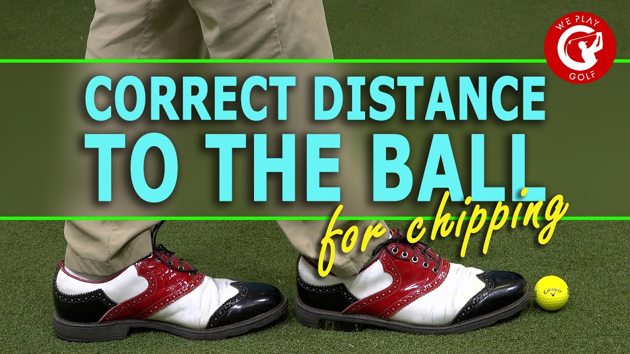 The correct distance between you and the golf ball for chipping