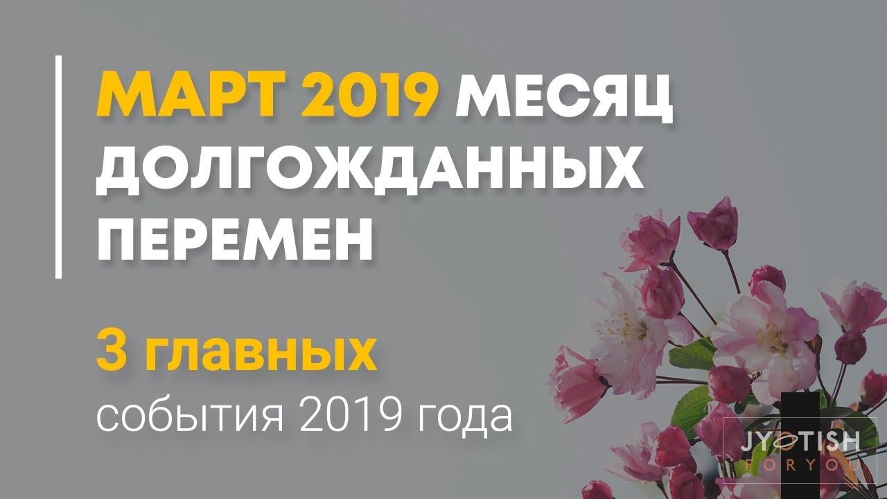 Март 2019. Месяц долгожданных перемен. 3 главных события 2019 года.