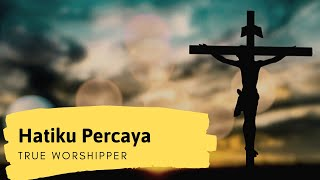 HATIKU PERCAYA- True Worshipers with lyrics.flv Video